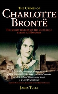James Tully - The Crimes of Charlotte Bronte - The Secret History of the Mysterious Events at Haworth.