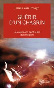 Guérir d'un chagrin- reconquérir sa vie après un malheur - James Van Praagh |