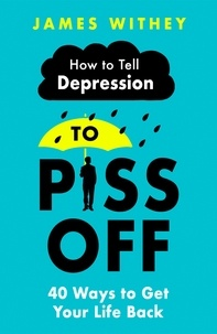 James Withey - How To Tell Depression to Piss Off - 40 Ways to Get Your Life Back.