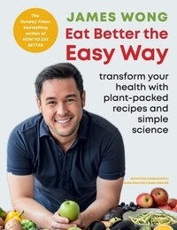 James Wong - Eat Better the Easy Way - Transform your health with plant-packed recipes and simple science.