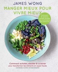 James Wong - Manger mieux pour vivre mieux - Comment acheter, stocker & cuisiner pour transformer les aliments en super-foods.