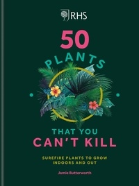 Jamie Butterworth - RHS 50 Plants You Can't Kill - Surefire Plants to Grow Indoors and Out.