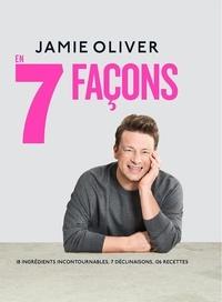 Jamie Oliver - En 7 façons - 18 ingrédients incontournables, 7 déclinaisons, 126 recettes.