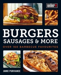 Jamie Purviance - Weber's Burgers, Sausages & More - Over 160 Barbecue Favourites.