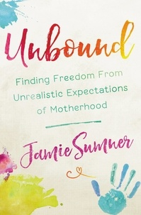 Jamie Sumner - Unbound - Finding Freedom from Unrealistic Expectations of Motherhood.