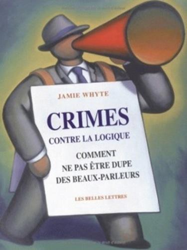 Jamie Whyte - Crimes contre la logique - Comment ne pas être dupe des beaux-parleurs.