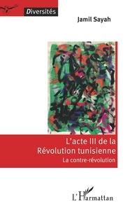 Jamil Sayah - L'acte III de la Révolution tunisienne : la contre-révolution.