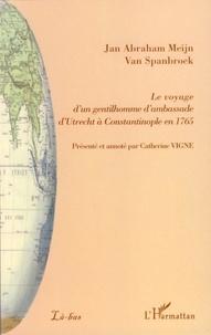 Jan Abraham Meijn Van Spanbroek - Le voyage d'un gentilhomme d'ambassade d'Utrecht à Constantinople en 1765.