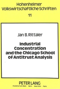 Jan b. Rittaler - Industrial Concentration and the Chicago School of Antitrust Analysis - A Critical Evaluation on the Basis of Effective Competition.