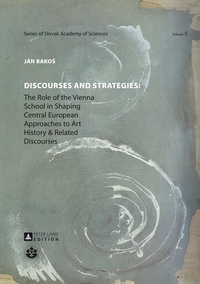Ján Bakos - Discourses and Strategies - The Role of the Vienna School in Shaping Central European Approaches to Art History and Related Discourses.