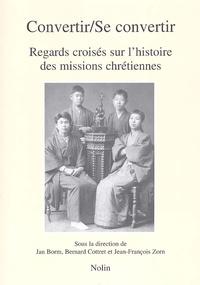 Jan Borm et Bernard Cottret - Convertir/Se convertir - Regards croisés sur l'histoire des missions chrétiennes.