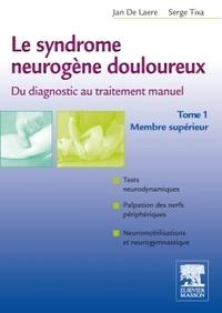 Jan de Laere et Serge Tixa - Le syndrome neurogène douloureux, du diagnostic au traitement manuel - Tome 1, membre supérieur.