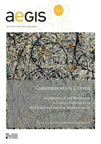 Jan Driessen et Alessandro Vanzetti - Communication Uneven - Acceptance of and Resistance to Foreign Influences in the Connected Ancient Mediterranean.