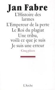 Jan Fabre - L'Histoire des larmes ; L'Empereur de la perte ; Le Roi du plagiat ; Une tribu, voilà ce que je suis ; Je suis une erreur.