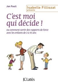 Jan Faull - C'est moi qui décide ! - Ou comment sortir des rapports de force avec les enfants de 2 à 10 ans.