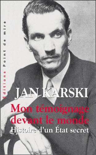 Jan Karski - Mon témoignage devant le monde - Histoire d'un Etat secret.