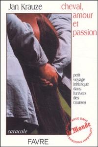 Jan Krause - Cheval, amour et passion - Petit voyage iniatique dans l'univers des courses.