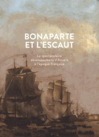 Jan Parmentier - Bonaparte et l'Escaut - Le spectaculaire développement d'Anvers à l'époque française.