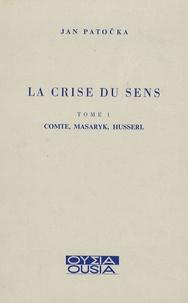 Jan Patocka - La crise du sens - Tome 1, Comte, Masaryk, Husserl.