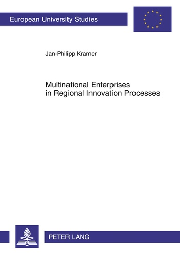 Jan-philipp Kramer - Multinational Enterprises in Regional Innovation Processes - Empirical Insights into Intangible Assets, Open Innovation and Firm Embeddedness in Regional Innovation Systems in Europe.