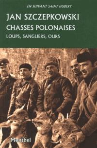 Jan Szczepkowski - Chasses polonaises - Loups, sangliers, ours Précédé de La chasse en Pologne dans les années 1930.