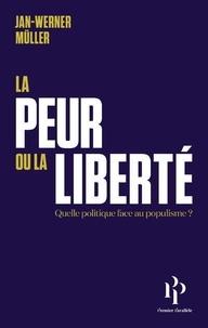 La peur ou la liberté- Quelle politique face au populisme ? Suivi de Le Libéralisme de la peur - Jan-Werner Müller |