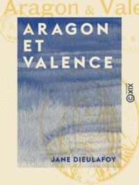 Jane Dieulafoy - Aragon et Valence - Barcelone, Saragosse, Sagonte, Valence.
