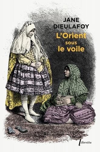Jane Dieulafoy - L'Orient sous le voile - De Chiraz à Bagdad (1881-1882).