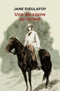 Jane Dieulafoy - Une amazone en Orient - Du Caucase à Persépolis, 1881-1882.