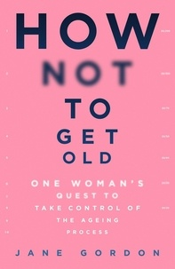 Jane Gordon - How Not To Get Old - One Woman's Quest to Take Control of the Ageing Process.