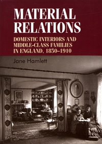 Jane Hamlett - Material Relations - Domestic Interiors and Middle-Class Families in England, 1850-1910.