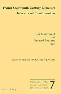 Jane Southwood et Bernard Bourque - French Seventeenth-Century Literature. Influences and Transformations - Essays in Honour of Christopher J. Gossip.