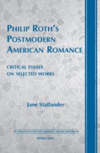 Jane Statlander - Philip Roth's Postmodern American Romance - Critical Essays on Selected Works- Foreword by Derek Parker Royal.