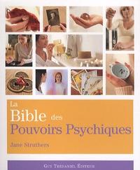 Jane Struthers - La Bible des Pouvoirs Psychiques - Tout ce qu'il faut pour développer nos pouvoirs psychiques....