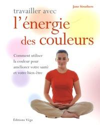 Jane Struthers - Travailler avec l' énergie des couleurs - Comment utiliser la couleur pour améliorer votre santé et votre bien-être.