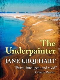 Jane Urquhart - The Underpainter.