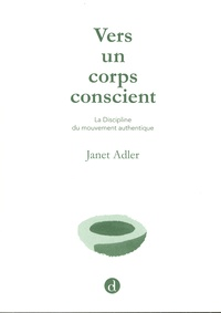 Janet Adler - Vers un corps conscient - la Discipline du mouvement authentique.