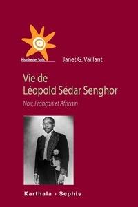 Janet G. Vaillant - Vie de Léopold Sédar Senghor - Noir, Français et Africain.