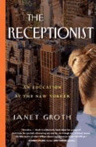 Janet Groth - The Receptionist: An Education at the New Yorker.