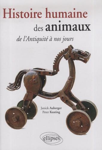 Janick Auberger et Peter Keating - Histoire humaine des animaux de l'Antiquité à nos jours....