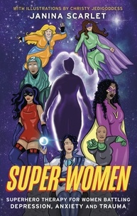 Janina Scarlet - Super-Women - Superhero Therapy for Women Battling Depression, Anxiety and Trauma.