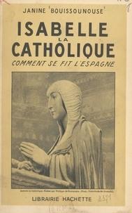 Janine Bouissounouse - Isabelle la Catholique - Comment se fit l'Espagne.