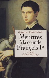 Janine Garrisson - Meurtres à la cour de François Ier.
