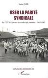 Janine Olmi - Oser la parité syndicale - La CGT à l'épreuve des collectifs déminins: 1945-1985.