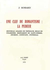 Janine Rossard - Une Clé du romantisme : la pudeur - Rousseau, Loaisel de Tréogate, Belle de Charrière, Bernardin de Saint-Pierre, Joubert, Constant, Stendhal.