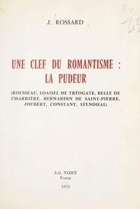 Janine Rossard - Une clef du romantisme : la pudeur - Rousseau, Loaisel de Tréogate, Belle de Charrière, Bernardin de Saint-Pierre, Joubert, Constant, Stendhal.
