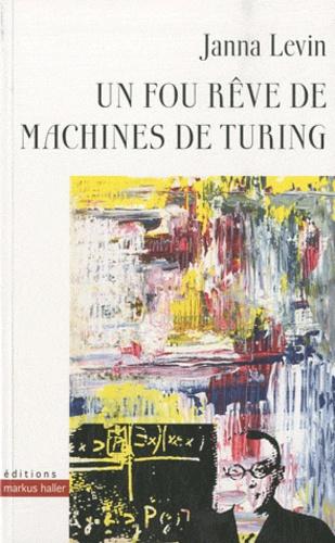 Janna Levin - Un fou rêve de machines de Turing.