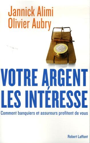 Jannick Alimi et Olivier Aubry - Votre argent les intéresse - Comment banquiers et assureurs profitent de vous.