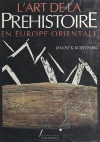 Janusz K. Kozlowski et René Desbrosse - L'art de la préhistoire en Europe orientale.