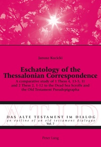 Janusz Kucicki - Eschatology of the Thessalonian Correspondence - A comparative study of 1 Thess 4, 13-5, 11 and 2 Thess 2, 1-12 to the Dead Sea Scrolls and the Old Testament Pseudepigrapha.